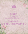 KEEP  CALM AND WISH FOR DESIGNER YAMAN HAPPY BIRTHDAY - Personalised Poster A4 size