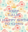 KEEP CALM and WISH HAPPY BIRTHDAY TO CHRIS - Personalised Poster A4 size