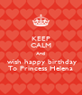 KEEP CALM And  wish happy birthday To Princess Helena - Personalised Poster A4 size