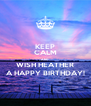 KEEP CALM AND WISH HEATHER A HAPPY BIRTHDAY! - Personalised Poster A4 size