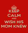 KEEP CALM AND WISH HIS MOM KNEW - Personalised Poster A4 size