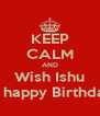 KEEP CALM AND Wish Ishu A happy Birthday - Personalised Poster A4 size