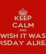 KEEP CALM AND WISH IT WAS THURSDAY ALREADY - Personalised Poster A4 size