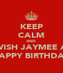KEEP CALM AND WISH JAYMEE A HAPPY BIRTHDAY - Personalised Poster A4 size