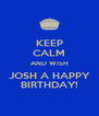 KEEP CALM AND WISH JOSH A HAPPY BIRTHDAY! - Personalised Poster A4 size