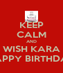 KEEP CALM AND WISH KARA HAPPY BIRTHDAY - Personalised Poster A4 size