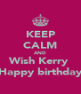 KEEP CALM AND Wish Kerry  Happy birthday - Personalised Poster A4 size