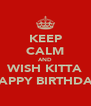 KEEP CALM AND WISH KITTA HAPPY BIRTHDAY - Personalised Poster A4 size