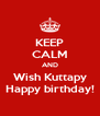 KEEP CALM AND Wish Kuttapy Happy birthday! - Personalised Poster A4 size