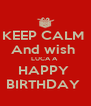 KEEP CALM  And wish  LUCA A  HAPPY  BIRTHDAY  - Personalised Poster A4 size