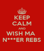 KEEP CALM AND WISH MA  N***ER REBS - Personalised Poster A4 size