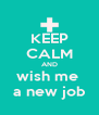 KEEP CALM AND wish me  a new job - Personalised Poster A4 size