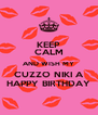 KEEP CALM AND WISH MY CUZZO NIKI A HAPPY BIRTHDAY - Personalised Poster A4 size