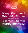 Keep Calm and  Wish My Futher  Daughter-In-Law Yasmin Thomas Happy Birthday! - Personalised Poster A4 size