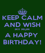 KEEP CALM AND WISH MY MUM A HAPPY  BIRTHDAY! - Personalised Poster A4 size