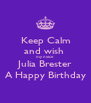 Keep Calm and wish  my niece Julia Brester A Happy Birthday - Personalised Poster A4 size