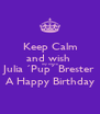 Keep Calm and wish  my niece Julia ´Pup´ Brester A Happy Birthday - Personalised Poster A4 size