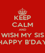 KEEP CALM AND WISH MY SIS HAPPY B'DAY - Personalised Poster A4 size