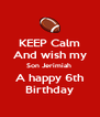 KEEP Calm And wish my Son Jerimiah  A happy 6th Birthday - Personalised Poster A4 size