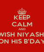 KEEP CALM AND WISH NIYASH  ON HIS B'DAY - Personalised Poster A4 size