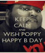 KEEP CALM AND WISH POPPY HAPPY B DAY - Personalised Poster A4 size