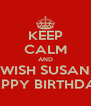 KEEP CALM AND WISH SUSAN HAPPY BIRTHDAY  - Personalised Poster A4 size