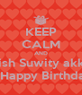 KEEP CALM AND Wish Suwity akka  A Happy Birthday  - Personalised Poster A4 size
