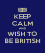 KEEP CALM AND WISH TO BE BRITISH - Personalised Poster A4 size