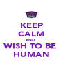 KEEP CALM AND  WISH TO BE  HUMAN - Personalised Poster A4 size