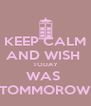 KEEP CALM AND WISH  TODAY WAS  TOMMOROW - Personalised Poster A4 size
