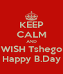 KEEP CALM AND WISH Tshego Happy B.Day - Personalised Poster A4 size