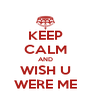 KEEP CALM AND WISH U WERE ME - Personalised Poster A4 size