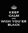 KEEP CALM AND WISH YOU'ER BLACK - Personalised Poster A4 size