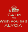 KEEP CALM AND Wish you had  ALYCIA  - Personalised Poster A4 size
