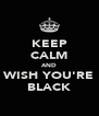 KEEP CALM AND WISH YOU'RE BLACK - Personalised Poster A4 size