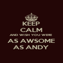 KEEP CALM AND WISH YOU WERE AS AWSOME AS ANDY - Personalised Poster A4 size