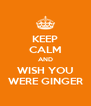 KEEP CALM AND WISH YOU WERE GINGER - Personalised Poster A4 size