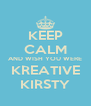 KEEP CALM AND WISH YOU WERE KREATIVE KIRSTY - Personalised Poster A4 size
