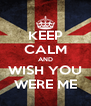 KEEP CALM AND WISH YOU WERE ME - Personalised Poster A4 size