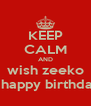 KEEP CALM AND wish zeeko a happy birthday - Personalised Poster A4 size