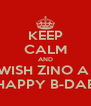KEEP CALM AND WISH ZINO A  HAPPY B-DAE - Personalised Poster A4 size