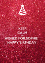 KEEP CALM AND WISHED FOR SOPHIE  HAPPY BIRTHDAY  - Personalised Poster A4 size