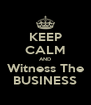 KEEP CALM AND Witness The BUSINESS - Personalised Poster A4 size