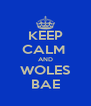 KEEP CALM  AND WOLES BAE - Personalised Poster A4 size