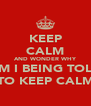 KEEP CALM AND WONDER WHY AM I BEING TOLD TO KEEP CALM - Personalised Poster A4 size