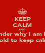 KEEP CALM AND Wonder why I am bein Told to keep calm - Personalised Poster A4 size