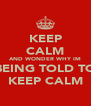 KEEP CALM AND WONDER WHY IM BEING TOLD TO KEEP CALM - Personalised Poster A4 size