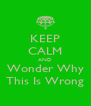 KEEP CALM AND Wonder Why This Is Wrong - Personalised Poster A4 size