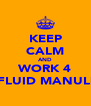 KEEP CALM AND WORK 4 FLUID MANULI - Personalised Poster A4 size