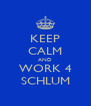 KEEP CALM AND WORK 4 SCHLUM - Personalised Poster A4 size